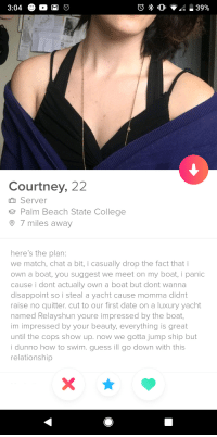 Welp Im sold: Courtney, 22  m Server  e Palm Beach State College  7 miles away  here's the plan  we match, chat a bit, i casually drop the fact that i  own a boat, you suggest we meet on my boat, i panic  cause i dont actually own a boat but dont wanna  disappoint so i steal a yacht cause momma didnt  raise no quitter. cut to our first date on a luxury yacht  named Relayshun youre impressed by the boat,  im impressed by your beauty, everything is great  until the cops show up. now we gotta jump ship but  i dunno how to swim. guess ill go down with this  relationship Welp Im sold