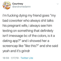 """Bad, Dating, and Definitely: Courtney  @andromedamn  im fucking dying my friend goes """"my  bad coworker who always shit talks  his pregnant wife, i always see him  texting on something that definitely  isn't imessage bc of the colors, is it a  dating app?"""" and i showed hera  screencap like """"ike this?"""" and she said  yeah and it's grindr  18:59 1/17/19 Twitter Lite"""