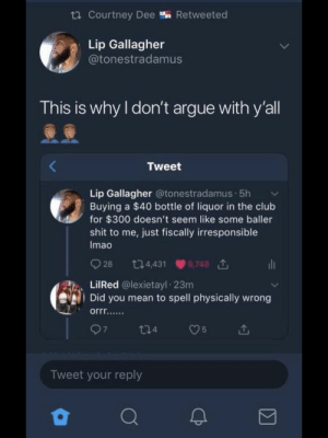 Arguing, Chill, and Club: Courtney Dee % Retweeted  Lip Gallagher  @tonestradamus  This is why I don't argue with y'all  Tweet  Lip Gallagher @tonestradamus.5hv  Buying a $40 bottle of liquor in the club  for $300 doesn't seem like some baller  shit to me, just fiscally irresponsible  Imao  928 044319,748 1  LilRed @lexietayl 23m  Did you mean to spell physically wrong  7  t04  Tweet your reply Just chill, Lip. No one is getting fiscal here. by BlondeAussieGirl1990 MORE MEMES