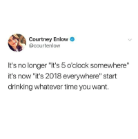 "Drinking, Memes, and Time: Courtney Enlow &  @courtenlow  It's no longer ""It's 5 o'clock somewhere""  it's now ""it's 2018 everywhere"" start  drinking whatever time you want. The new rules are out!! SPREAD THE WORD!!"