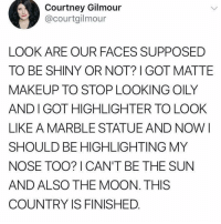 Plz help: Courtney Gilmour  @courtgilmour  LOOK ARE OUR FACES SUPPOSED  TO BE SHINY OR NOT? GOT MATTE  MAKEUP TO STOP LOOKING OILY  AND I GOT HIGHLIGHTER TO LOOK  LIKE A MARBLE STATUEAND NOW I  SHOULD BE HIGHLIGHTING MY  NOSE TOO? I CAN'T BE THE SUN  AND ALSO THE MOON. THIS  COUNTRY IS FINISHED Plz help