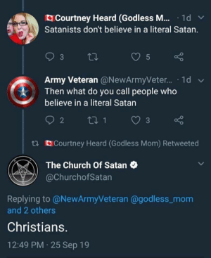 roguetelemetry: that was like a volleyball setup and spike: Courtney Heard (Godless M... · 1d  Satanists don't believe in a literal Satan.  5  Army Veteran @NewArmyVeter. · 1d v  Then what do you call people who  believe in a literal Satan  3  t3 Courtney Heard (Godless Mom) Retweeted  The Church Of Satan  @ChurchofSatan  Replying to @NewArmyVeteran @godless_mom  and 2 others  Christians.  12:49 PM 25 Sep 19 roguetelemetry: that was like a volleyball setup and spike