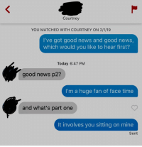 Her profile said she just wants someone to answer her drunk FaceTimes: Courtney  YOU MATCHED WITH COURTNEY ON 2/1/19  I've got good news and good news,  which would you like to hear first?  Today 6:47 PM  good news p2?  I'm a huge fan of face time  and what's part one  It involves you sitting on mine  Sent Her profile said she just wants someone to answer her drunk FaceTimes