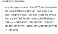 "https://t.co/qbjk4L9ho1: courtneylovedcobain:  why are dog lovers so hateful??? like you meet a  cat lover and they're like ""oh i love dogs a lot  too! i just prefer cats!"" but dog lovers are always  like ""my ENTIRE FAMILY was MURDERED by a  CAT, a cat STOLE MY GIRLFRIEND, BURNED  MY HOUSE DOWN, TOOK MY JOB AND KEYED  UP MY CAR  46 https://t.co/qbjk4L9ho1"