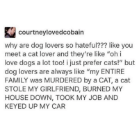 "dog lovers: courtneylovedcobain  why are dog lovers so hateful??? like you  meet a cat lover and they're like ""ohi  love dogs a lot too! i just prefer cats!"" but  dog lovers are always like ""my ENTIRE  FAMILY was MURDERED by a CAT, a cat  STOLE MY GIRLFRIEND, BURNED MY  HOUSE DOWN, TOOK MY JOB AND  KEYED UP MY CAR"