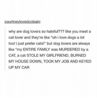 "Cats, Dogs, and Family: courtneylovedcobain:  why are dog lovers so hateful??? like you meet a  cat lover and they're like ""oh i love dogs a lot  too! i just prefer cats!"" but dog lovers are always  like ""my ENTIRE FAMILY was MURDERED by a  CAT, a cat STOLE MY GIRLFRIEND, BURNED  MY HOUSE DOWN, TOOK MY JOB AND KEYED  UP MY CAR I have to pee (follow @dumpster for more funny stories)"