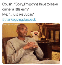 """Sorry, Thanksgiving, and Thanksgiving Clap Back: Cousin: """"Sorry, I'm gonna have to leave  dinner a little early""""  Me: """"... just like Judas""""  #thanksgivingclapback  @litcatholicmemes"""