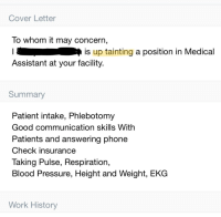 Phone, Pressure, and Work: Cover Letter  lo whom it may concern  I is up tainting a position in Medical  Assistant at your facility  Summary  Patient intake, Phlebotomy  Good communication skills With  Patients and answering phone  Check insurance  Taking Pulse, Respiration,  Blood Pressure, Height and Weight, EKG  Work History