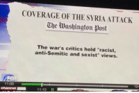 "Dude, Tumblr, and Blog: COVERAGE OF THE SYRIA ATTACK  The Washington post  The war's critics hold ""racist,  anti-Semitic and sexist"" views.  12:  11:00  Channel  11:10 <p><a href=""http://fawkesandfriends.com/post/172964020185/oppose-war-youre-a-racist"" class=""tumblr_blog"">randomrants-obdm</a>:</p>  <blockquote><p>Oppose war? You're a racist.</p></blockquote>  <p>""How many levels of media insanity are you on my dude?""</p><p>""Like six or seven""</p><p>""You're like a little baby, watch this:</p><p>YOU'RE A NAZI IF YOU DONT WANT A WAR WITH SYRIA!""</p>"