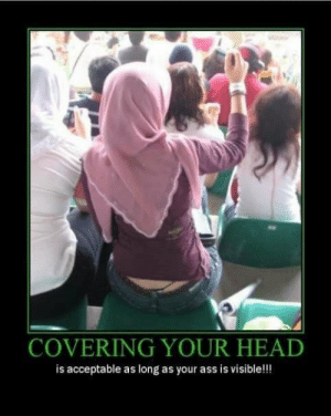 Your religion is only ok if it's sexualized to my preferences: COVERING YOUR HEAD  is acceptable as long as your ass is visible!!! Your religion is only ok if it's sexualized to my preferences