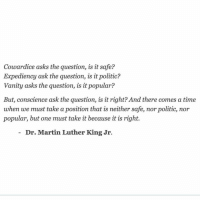 mlk: Cowardice asks the question, is it safe?  Expediency ask the question, is it politic?  Vanity asks the question, is it popular?  But, conscience ask the question, is it right? And there comes a time  when we must take a position that is neither safe, nor politic, nor  popular, but one must take it because it is right.  Dr. Martin Luther King Jr. mlk