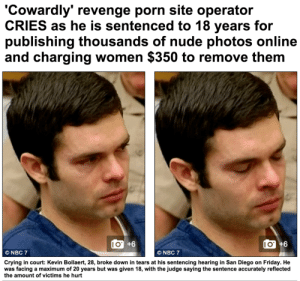 urie:                     : 'Cowardly' revenge porn site operator  CRIES as he is sentenced to 18 years for  publishing thousands of nude photos online  and charging women $350 to remove them   I0O +6  IO+6  NBC 7  ONBC 7  Crying in court: Kevin Bollaert, 28, broke down in tears at his sentencing hearing in San Diego on Friday. He  was facing a maximum of 20 years but was given 18, with the judge saying the sentence accurately reflected  the amount of victims he hurt urie: