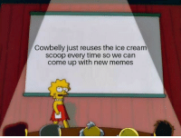 Cowbelly: Cowbelly just reuses the ice cream  scoop every time so we can  come up with new memes