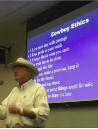 Work, Live, and Cowboy: Cowboy Ethics  Live cach day with courage  2 Take pride in your work  Always finish what you start  what has to be done  wh, but fair  ou make a promise, keep it  for the brand  say more  it some things aren't for sale  to draw the line hawyee