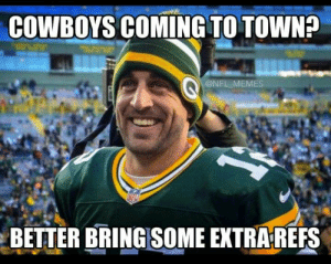 Green Bay Packers Memes | Funniest Packers Memes on the Internet: COWBOYS COMING TO TOWN?  @NFL MEMES  BETTER BRINGSOME EXTRA REFS Green Bay Packers Memes | Funniest Packers Memes on the Internet