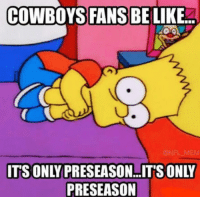 The Dallas Cowboys lose to the Cincinnati Bengals to drop to 0-2 in the preseason: COWBOYS FANS BE LIKE.  2  @NFL MEM  ITS ONLY PRESEASON..IT'SONLY  PRESEASON The Dallas Cowboys lose to the Cincinnati Bengals to drop to 0-2 in the preseason