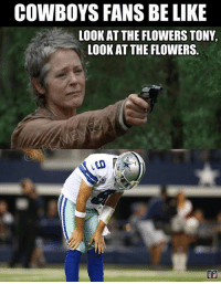 If you didn't see the episode, you won't get it.   Like Us NFL Memes!: COWBOYS FANS BE LIKE  LOOK AT THE FLOWERS TONY,  LOOK AT THE FLOWERS If you didn't see the episode, you won't get it.   Like Us NFL Memes!