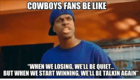 "FACTS! 😂: COWBOYS FANS BE LIKE  ""WHEN WE LOSING, WELL BE QUIET  BUT WHEN WE START WINNING, WELL BE TALKIN AGAIN"" FACTS! 😂"