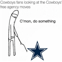 moves: Cowboys fans looking at the Cowboys'  free agency moves  C'mon, do something