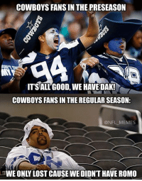 Dak: COWBOYS FANSIN THE PRESEASON  NANA  IT SALL GOOD, WE HAVE DAK!  COWBOYS FANSIN THE REGULAR SEASON:  NFL MEMES  TWE ONLY LOST CAUSEWE DIDNTHAVE ROMO
