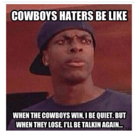 Haters Be Like: COWBOYS HATERS BE LIKE  WHEN THECOWBOYS WIN, IBE QUIET. BUT  WHEN THEY LOSE, ILL BE TALKIN AGAIN...