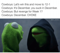 Same old Cowboys in December...: Cowboys: Let's win this and move to 12-1  Cowboys: It's December, you suck in December.  Cowboys: But revenge for Week 1?  Cowboys: December. CHOKE  @NFL MEMES Same old Cowboys in December...