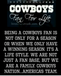Dallas Cowboys, Memes, and Dallas Cowboys: COWBOYS  lone truck cam  BEING A COWBOYS FAN IS  NOT ONLY FOR A SEASON  OR WHEN WE ONLY HAVE  A WINNING SEASON IT'S A  LIFESTYLE. WE ARE NOT  JUST A FAN BASE, BUT WE  ARE A FAMILY. COWBOYS  NATION. AMERICAS TEAM. Dallas Cowboys