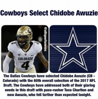 DALLAS COWBOYS FOOTBALL 2017 NFL DRAFT PICK RD 2(60) CHIDOBE AWUZIE CORNERBACK COLORADO(COLLEGE) SAN JOSE CALIFORNIA(HOMETOWN) WELCOME TO VALLEY RANCH...: Cowboys Select Chidobe Awuzie  COLORADO  The Dallas Cowboys have selected Chidobe Awuzie (CB  Colorado) with the 60th overall selection of the 2017 NFL  Draft. The Cowboys have addressed both of their glaring  needs in this draft with pass-rusher Taco Charlton and  now Awuzie, who fell farther than expected tonight. DALLAS COWBOYS FOOTBALL 2017 NFL DRAFT PICK RD 2(60) CHIDOBE AWUZIE CORNERBACK COLORADO(COLLEGE) SAN JOSE CALIFORNIA(HOMETOWN) WELCOME TO VALLEY RANCH...