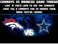 """It's time to harass some Cowboys fans...   Tag those losers in the comments below ⬇️  #LambeauLeaper #QuestFor14: COWBOYS VS BRONCOS GAME THREAD  """"LIKE"""" IF YOU'D LOVE TO SEE THE COWBOYS  LOSE! TAG A COWBOYS FAN TO HARASS THEM  WHEN THEYRE LOSING!  VS It's time to harass some Cowboys fans...   Tag those losers in the comments below ⬇️  #LambeauLeaper #QuestFor14"""