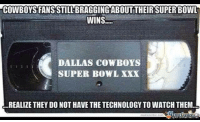 Sports Memes: COWBOYSFANSSTILLBRAGGINGABOUTTHEIRSUPER BOWL  WINS  DALLAS COWBOYS  SUPER BOWL XXX  REALIZE THEY DO NOT HAVE THE TECHNOLOGY TO WATCH THEM  Sports Memes net
