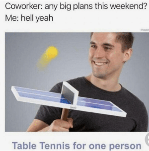 Yeah, Hell, and MeIRL: Coworker: any big plans this weekend?  Me: hell yeah  edabn  Table lennis for one person Meirl