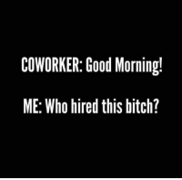 Bitch, Dank, and Good Morning: COWORKER: Good Morning!  ME: Who hired this bitch? Good Morning Lover Faces!