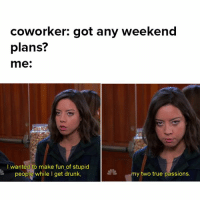 follow ur passions: coworker: got any weekend  plans?  me.  I wanted to make fun of stupid  people while I get drunk,  my two true passions. follow ur passions