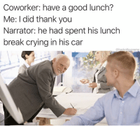 Crying, Memes, and Snapchat: Coworker: have a good lunch?  Me: I did thank you  Narrator: he had spent his lunch  break crying in his car  @heckoffsupreme Snapchat: dankmemesgang 👻