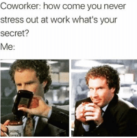 Memes, Work, and Never: Coworker: how come vou never  stress out at work what's your  secret? It takes the edge off 🤫 Follow @wasjustabouttosaythat @wasjustabouttosaythat @wasjustabouttosaythat @wasjustabouttosaythat