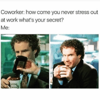 Memes, Work, and Never: Coworker: how come you never stress out  at work what's your secret?  Me:  OFFEH 😁🥃 Follow @thespeckyblonde @thespeckyblonde @thespeckyblonde @thespeckyblonde