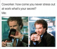 Funny, Work, and Helps: Coworker: how come you never stress out  at work what's your secret? It helps ;)
