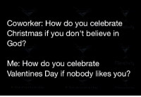 Memes, Valentine's Day, and Coworkers: Coworker: How do you celebrate  Christmas if you don't believe in  God?  Me: How do you celebrate  Valentines Day if nobody likes you? Check out our secular apparel shop! http://wflatheism.spreadshirt.com/