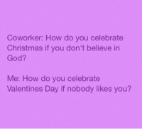 Memes, 🤖, and List Ofs: Coworker: How do you celebrate  Christmas if you don't believe in  God?  Me: How do you celebrate  Valentines Day if nobody likes you? Adding to my list of reasons I love Valentine's Day that have nothing to do with being in a relationship because I'm not in one haha: THERES SO MUCH PRETTY UNDERWEAR ON SALE LIKE YES THANK YOU VERY MUCH I MEAN ITS NOT LIKE ANYONES GONNA SEE IT BUT WHO KNOWS MY FRIENDS -mio