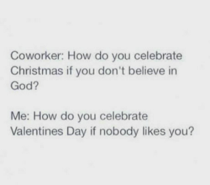 Christmas, God, and Savage: Coworker: How do you celebrate  Christmas if you don't believe in  God?  Me: How do you celebrate  Valentines Day if nobody likes you? Savage