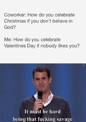 Me How: Coworker: How do you celebrate  Christmas if you don't believe in  God?  Me: How do you celebrate  Valentines Day if nobody likes you?  It must be hard  being that fucking savage