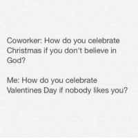 Memes, Valentine's Day, and Coworkers: Coworker: How do you celebrate  Christmas if you don't believe in  God?  Me: How do you celebrate  Valentines Day if nobody likes you? #Rekt (G)