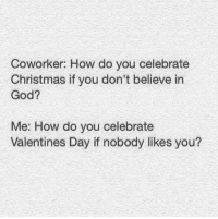 Memes, Valentine's Day, and Coworkers: Coworker: How do you celebrate  Christmas if you don't believe in  God?  Me: How do you celebrate  Valentines Day if nobody likes you? >J
