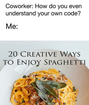 Spaghetti, How, and Code: Coworker: How do you even  understand your own code?  Me:  20 CREATIVE WAYS  TO ENJOY SPAGHETTI My code is very readable and clean