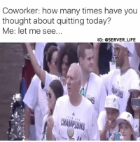 Mood: Coworker: how many times have you  thought about quitting today?  Me: let me see...  IG: @SERVER LIFE  CHAMPIONS Mood