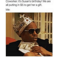 Birthday, Blackpeopletwitter, and Money: Coworker: It's Susan's birthday! We are  all putting in $5 to get her a gift.  Me: <p>You got Susan's birthday gift money? (via /r/BlackPeopleTwitter)</p>
