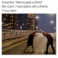 1 Hour Later: Coworker: Wanna grab a drink?  Me: Can't. I have plans with a friend.  1 hour later: