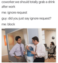 Follow on snap: DankMemesGang: coworker we should totally grab a drink  after work  me: ignore request  guy: did you just say ignore request?  me: block  drgrayfang Follow on snap: DankMemesGang