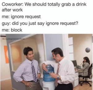 Ignore request: Coworker: We should totally grab a drink  after work  me: ignore request  guy: did you just say ignore request?  me: block  @cripplingmemesoficial Ignore request