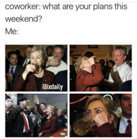 Coworkers, Girl Memes, and Coworking: coworker: What are your plans this  weekend?  Me  dix daily I'm with her @ixdaily